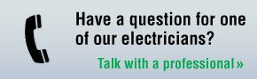 Have a question for one of our electricians? Talk with a professional.