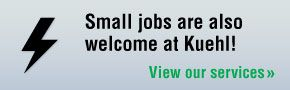 Small jobs are also welcome at Kuehl